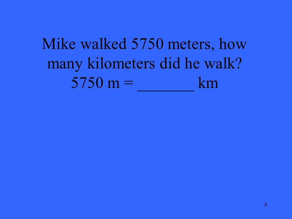 8 Mike walked 5750 meters, how many kilometers did he walk? 5750 m = _______ km
