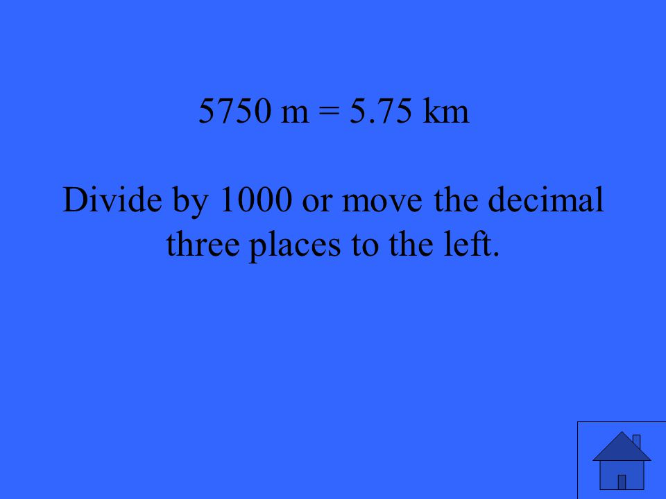 9 5750 m = 5.75 km Divide by 1000 or move the decimal three places to the left.