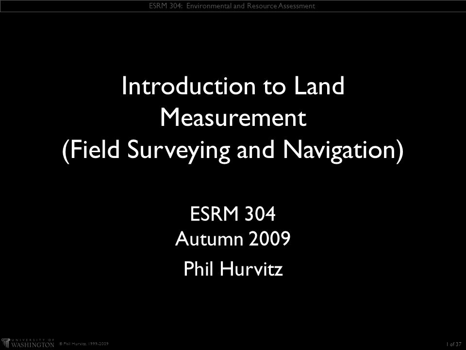 ESRM 304: Environmental and Resource Assessment © Phil Hurvitz, 1999-2009 Error of closure (EOC) and precision: measures of how good the survey was  EOC is calculated from the misclosures of latitude and departure  Precision = EOC / traverse perimeter 32 of 37 Correcting data