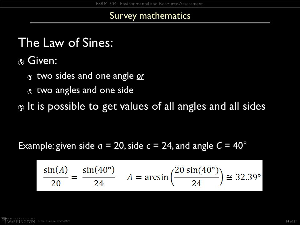 ESRM 304: Environmental and Resource Assessment © Phil Hurvitz, 1999-2009 The Law of Sines:  Given:  two sides and one angle or  two angles and one side  It is possible to get values of all angles and all sides 14 of 37 Survey mathematics Example: given side a = 20, side c = 24, and angle C = 40°