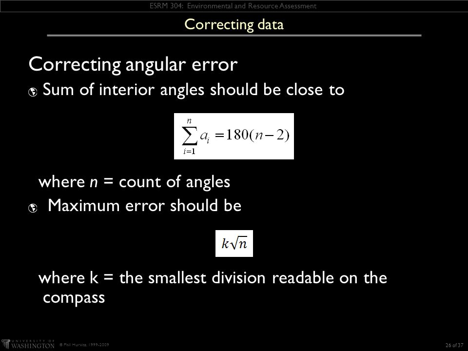 ESRM 304: Environmental and Resource Assessment © Phil Hurvitz, 1999-2009 Correcting angular error  Sum of interior angles should be close to where n = count of angles  Maximum error should be where k = the smallest division readable on the compass 26 of 37 Correcting data