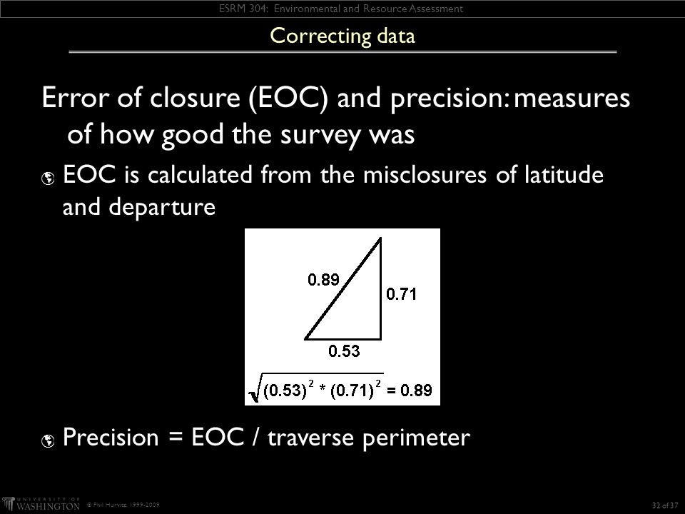 ESRM 304: Environmental and Resource Assessment © Phil Hurvitz, 1999-2009 Error of closure (EOC) and precision: measures of how good the survey was  EOC is calculated from the misclosures of latitude and departure  Precision = EOC / traverse perimeter 32 of 37 Correcting data