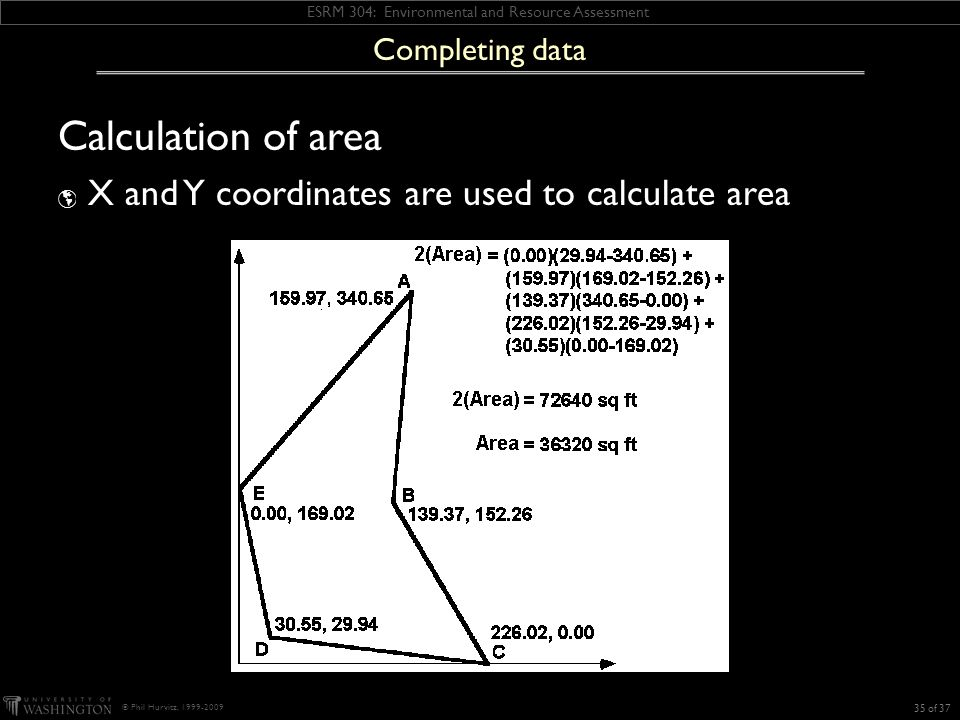 ESRM 304: Environmental and Resource Assessment © Phil Hurvitz, 1999-2009 Calculation of area  X and Y coordinates are used to calculate area 35 of 37 Completing data