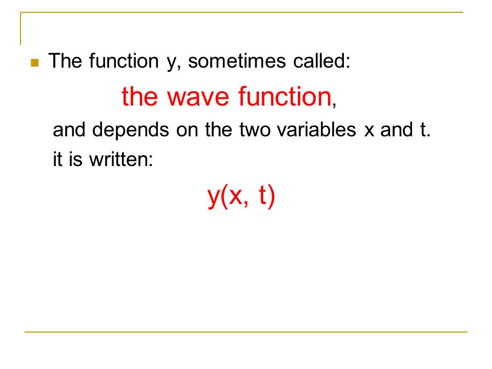 The function y, sometimes called: the wave function, and depends on the two variables x and t. it is written: y(x, t)
