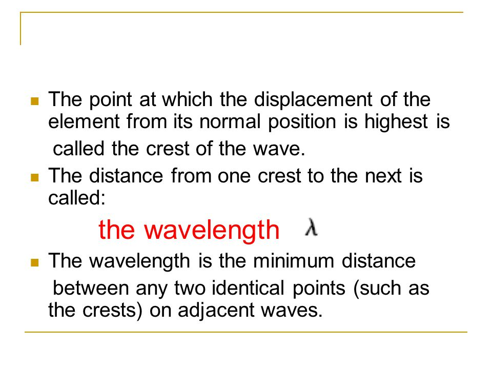 The point at which the displacement of the element from its normal position is highest is called the crest of the wave. The distance from one crest to