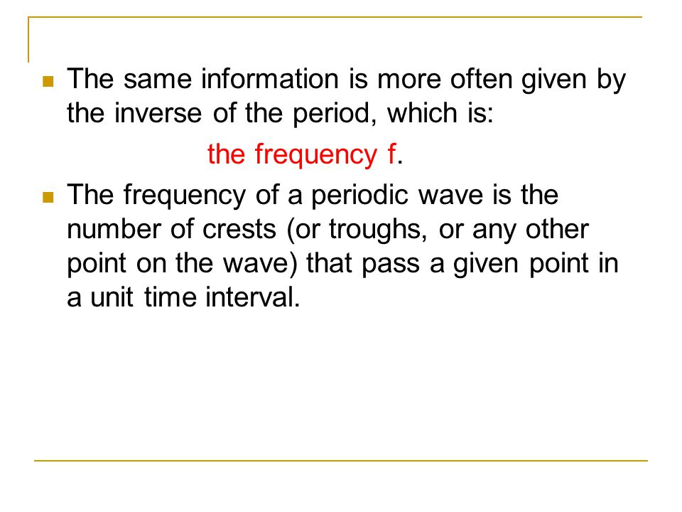 The same information is more often given by the inverse of the period, which is: the frequency f. The frequency of a periodic wave is the number of cr