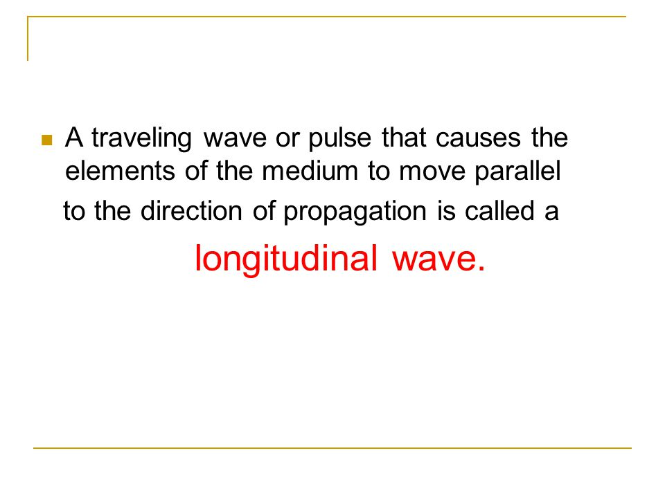 A traveling wave or pulse that causes the elements of the medium to move parallel to the direction of propagation is called a longitudinal wave.