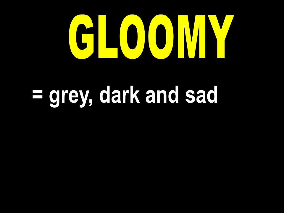 = grey, dark and sad