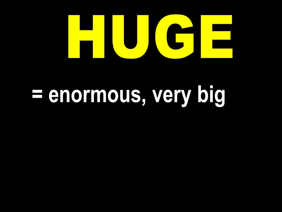 = enormous, very big