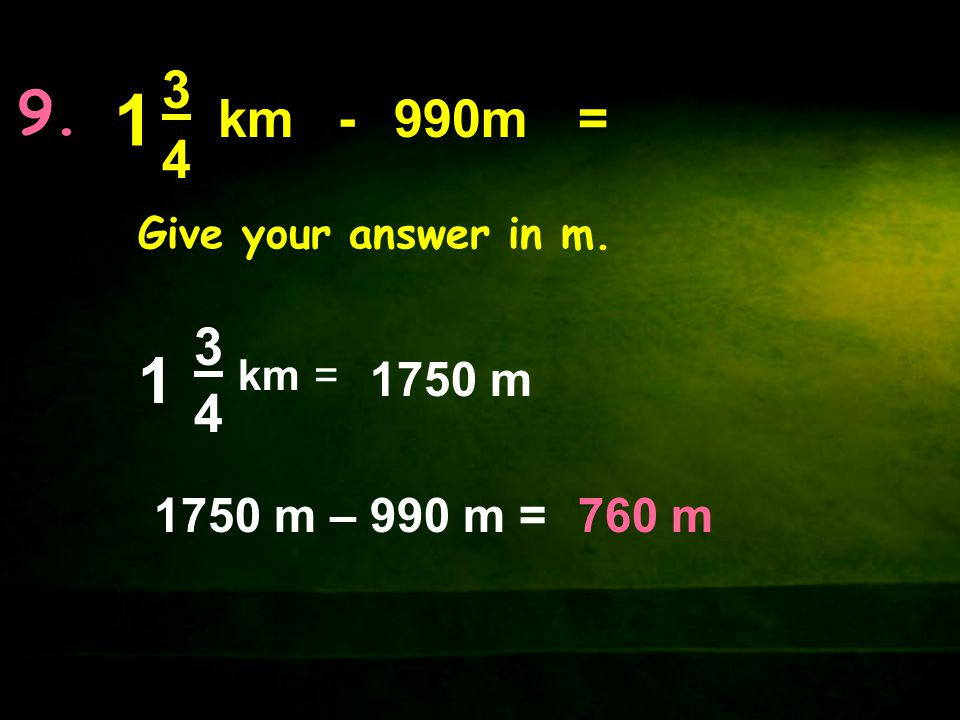 9. 3434 km 3434 1 = 1 -990m Give your answer in m. = 1750 m 1750 m – 990 m =760 m
