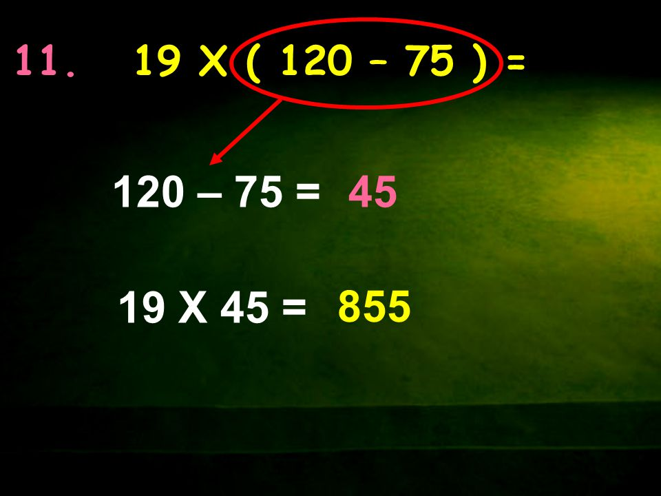 11. 19 X ( 120 – 75 ) = 19 X 45 = 120 – 75 =45 855