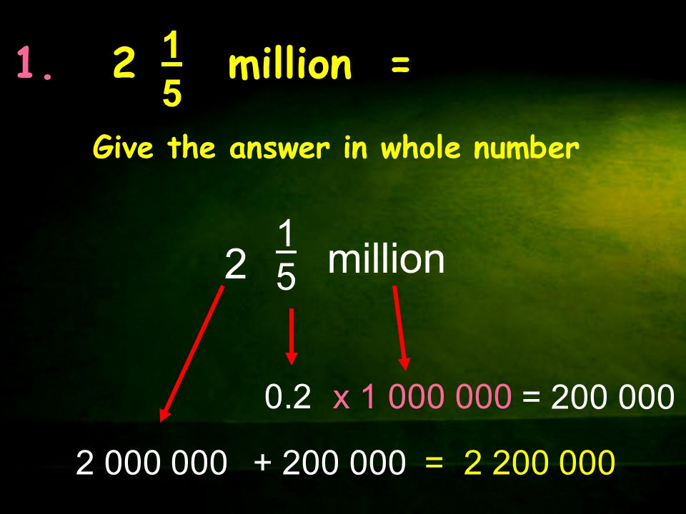 1. 2 million = 1515 Give the answer in whole number 1515 million 2 2 000 000 x 1 000 0000.2 = 200 000 + 200 000= 2 200 000