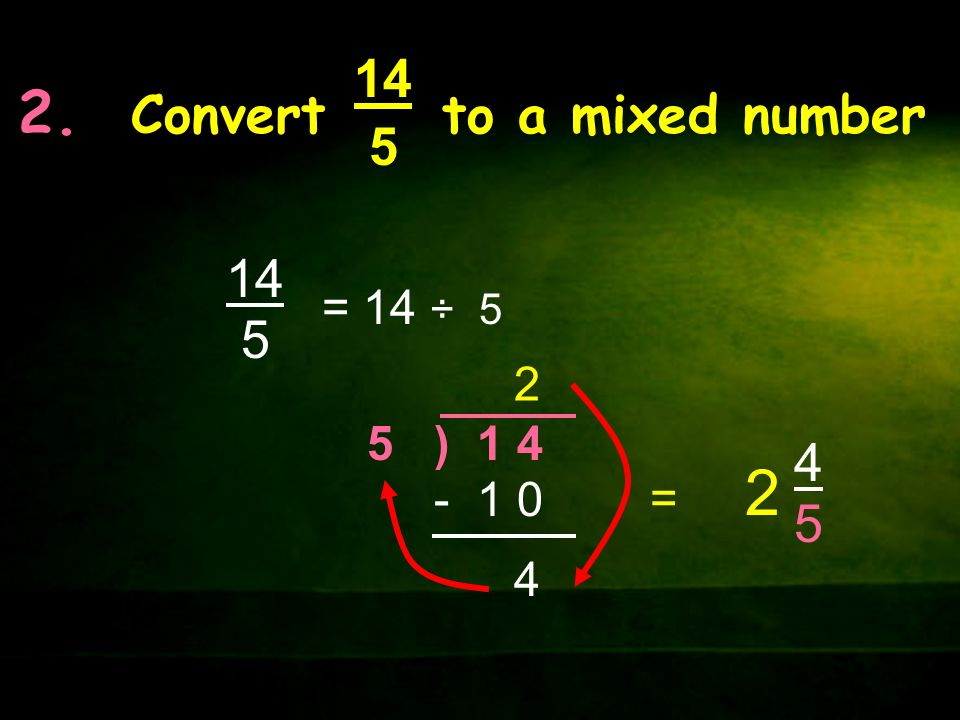 2. Convert to a mixed number 14 5 14 5 = 14 ÷ 5 2 4 5 ) 1 4 - 1 0 = 2 4545