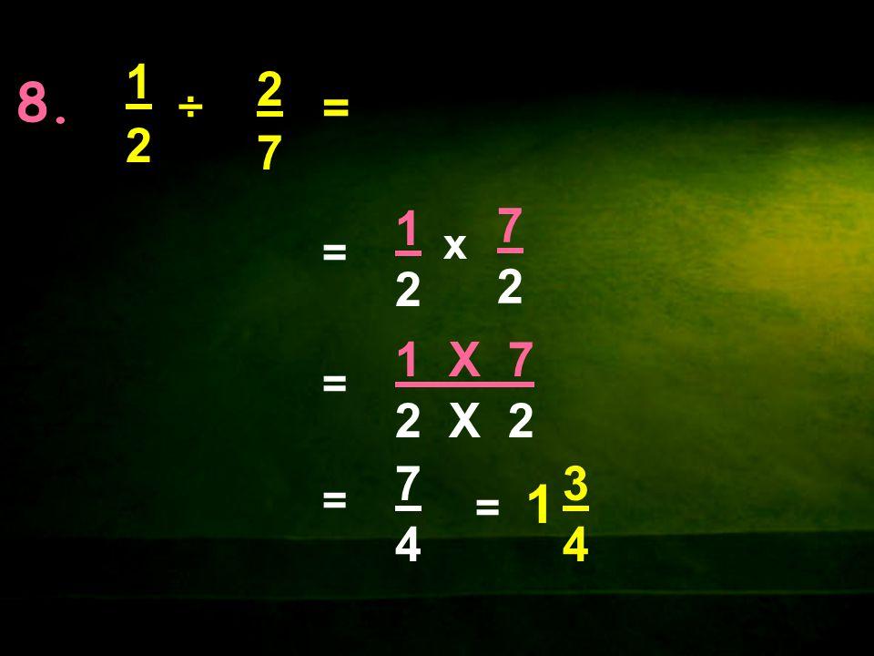 8. 1212 x 1212 = 2727 ÷= 7272 1 X 7 2 X 2 = = 7474 = 1 3434