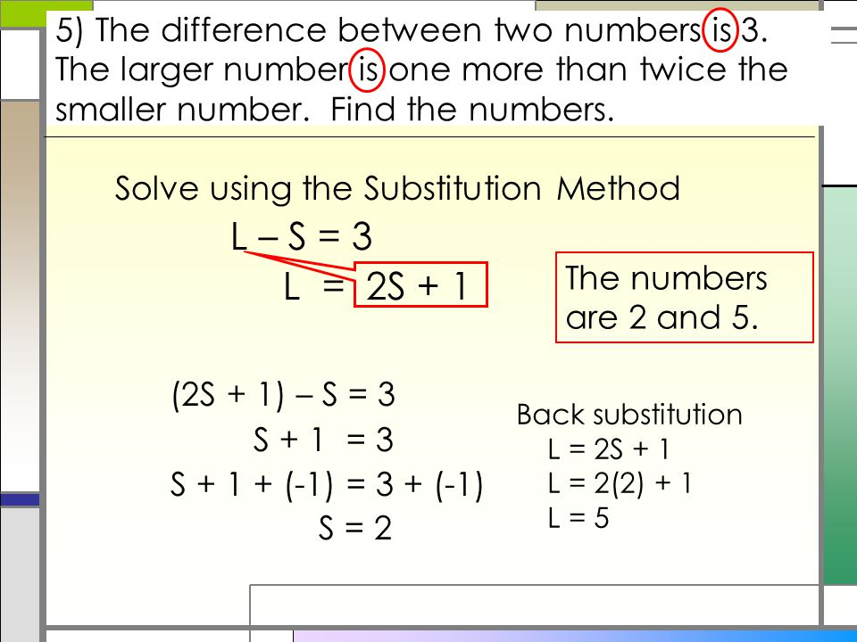 Solve using the Substitution Method L – S = 3 L = 2S + 1 (2S + 1) – S = 3 S + 1 = 3 S + 1 + (-1) = 3 + (-1) S = 2 5) The difference between two numbers is 3.