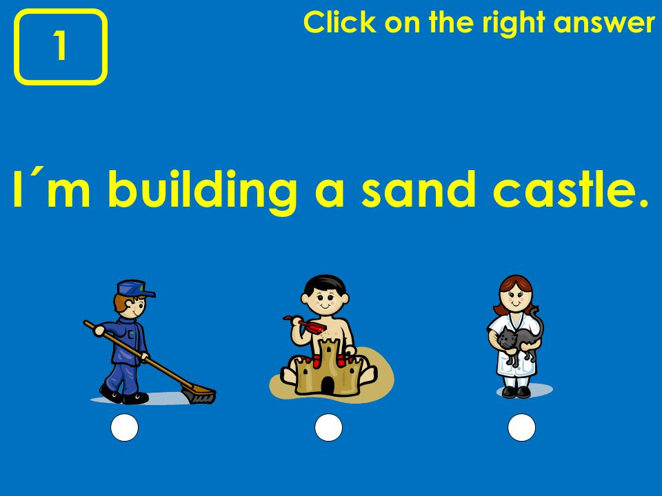 1 Click on the right answer I´m building a sand castle.