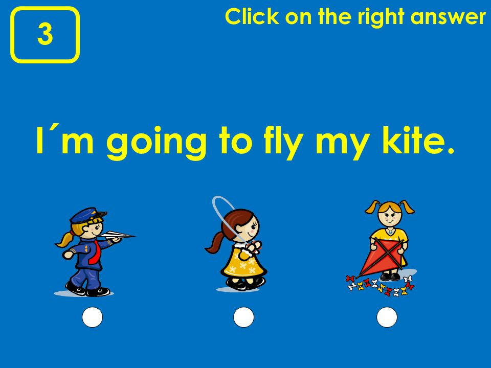 3 Click on the right answer I´m going to fly my kite.