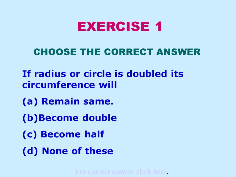 EXERCISE 1 CHOOSE THE CORRECT ANSWER If radius or circle is doubled its circumference will (a) Remain same.
