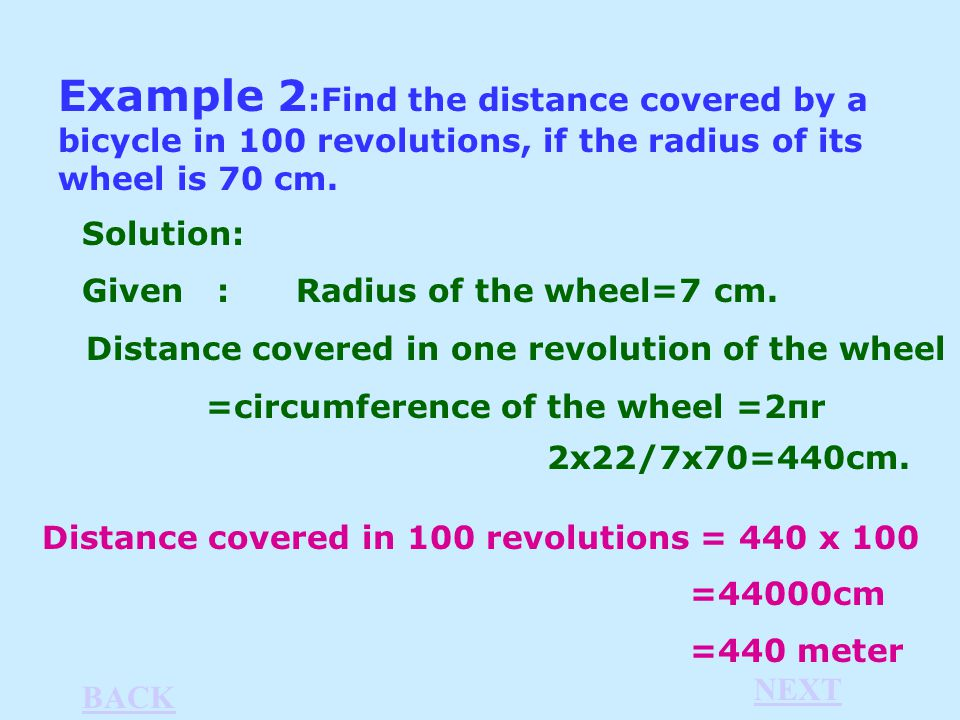 Example 2 :Find the distance covered by a bicycle in 100 revolutions, if the radius of its wheel is 70 cm.