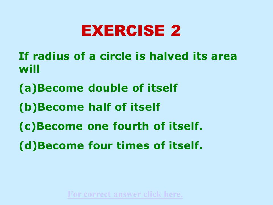 EXERCISE 2 If radius of a circle is halved its area will (a)Become double of itself (b)Become half of itself (c)Become one fourth of itself.