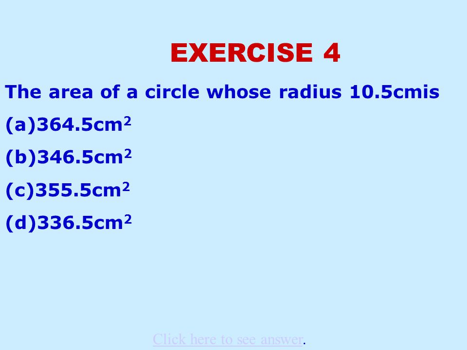 EXERCISE 4 The area of a circle whose radius 10.5cmis (a)364.5cm 2 (b)346.5cm 2 (c)355.5cm 2 (d)336.5cm 2 Click here to see answerClick here to see answer.