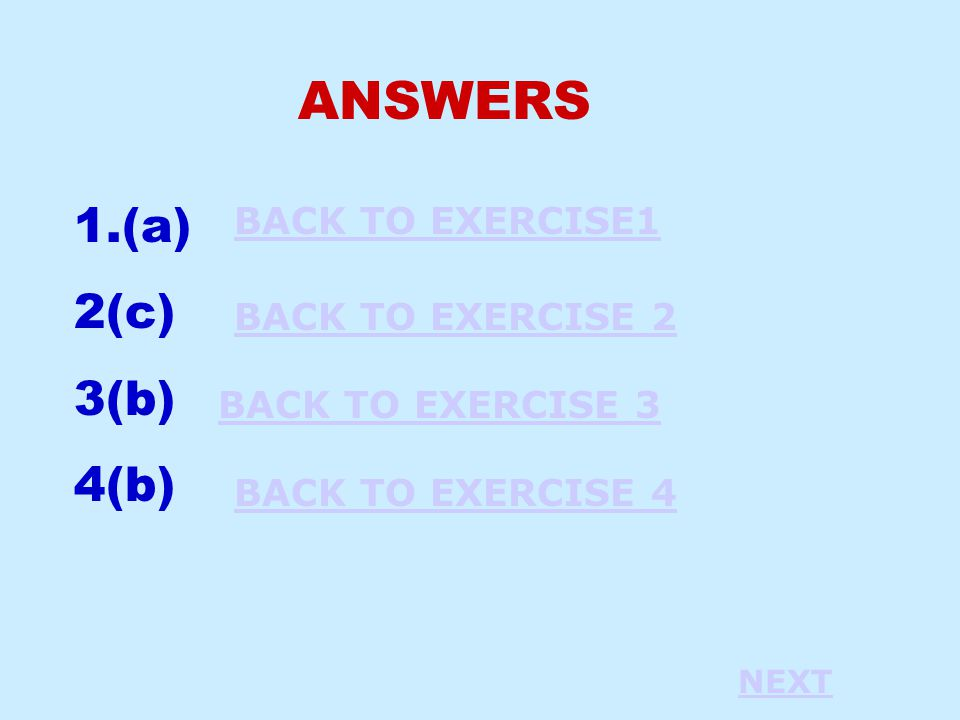 ANSWERS 1.(a) 2(c) 3(b) 4(b) BACK TO EXERCISE1 BACK TO EXERCISE 2 BACK TO EXERCISE 3 BACK TO EXERCISE 4 NEXT