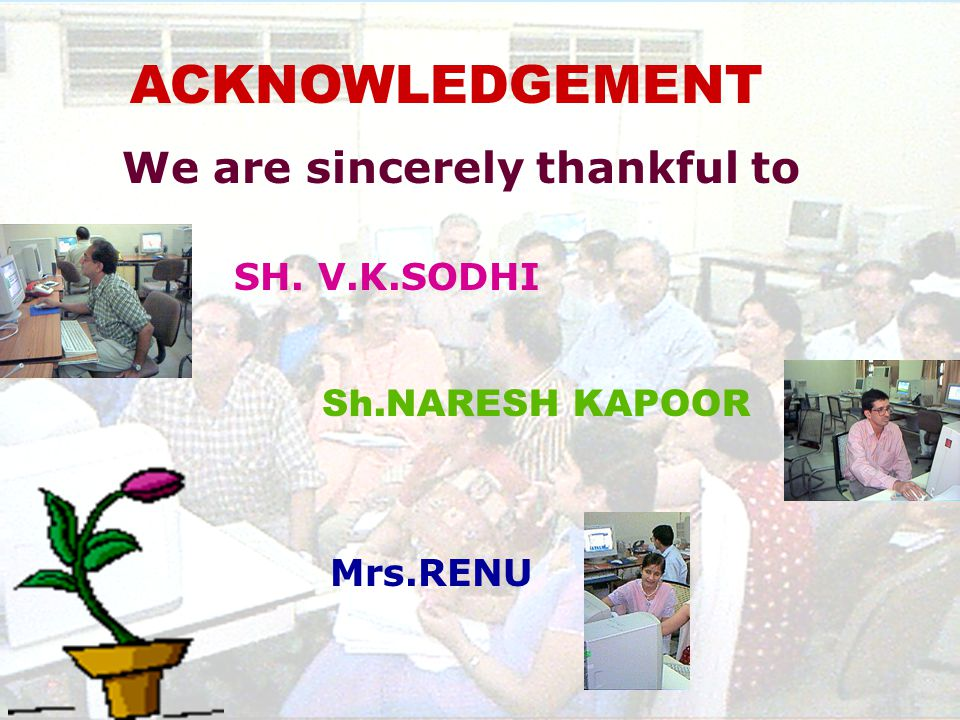 ACKNOWLEDGEMENT We are sincerely thankful to SH. V.K.SODHI Sh.NARESH KAPOOR Mrs.RENU