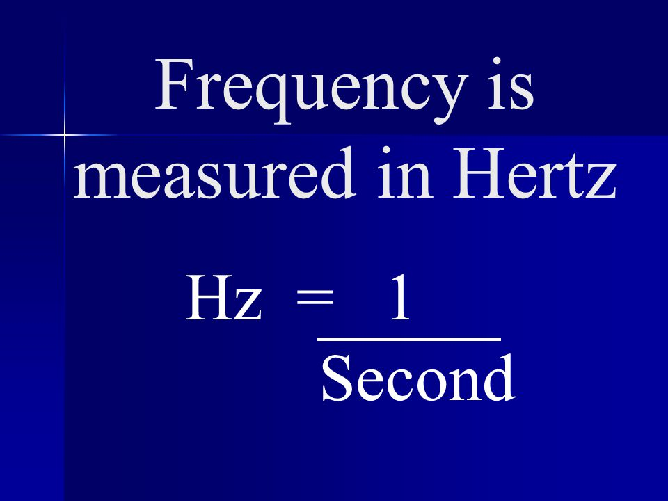 Frequency is measured in Hertz Hz = 1 Second