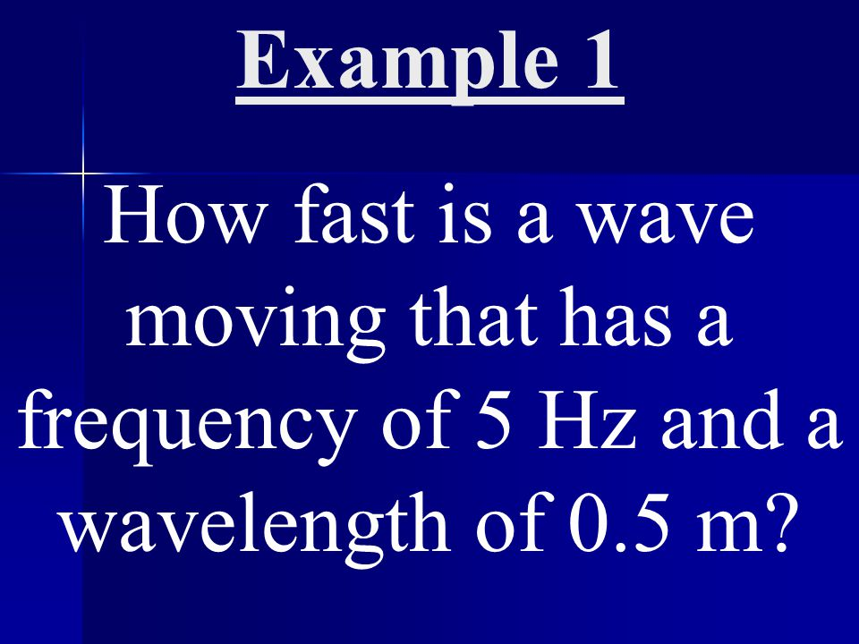Example 1 How fast is a wave moving that has a frequency of 5 Hz and a wavelength of 0.5 m