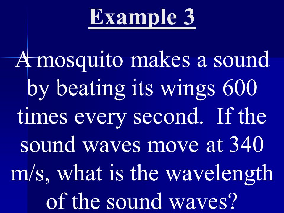 Example 3 A mosquito makes a sound by beating its wings 600 times every second.