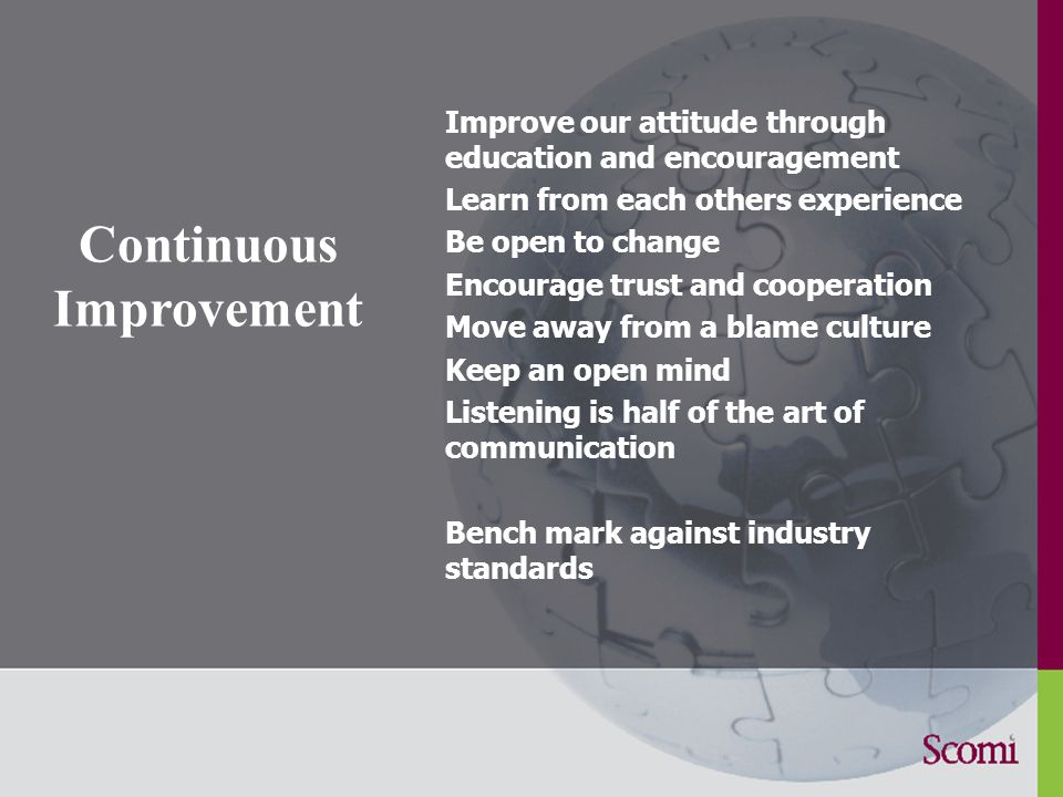 Continuous Improvement Improve our attitude through education and encouragement Learn from each others experience Be open to change Encourage trust and cooperation Move away from a blame culture Keep an open mind Listening is half of the art of communication Bench mark against industry standards