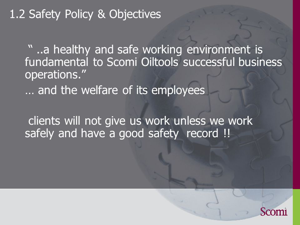 1.2 Safety Policy & Objectives ..a healthy and safe working environment is fundamental to Scomi Oiltools successful business operations. … and the welfare of its employees clients will not give us work unless we work safely and have a good safety record !!