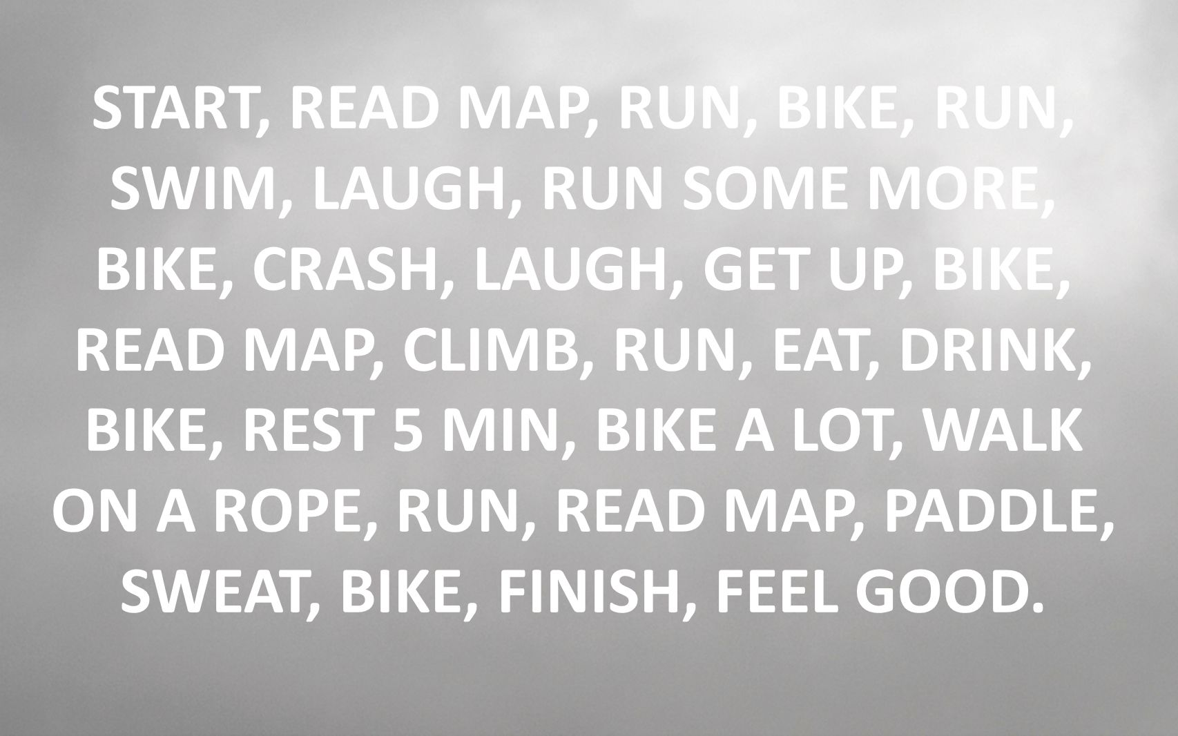 START, READ MAP, RUN, BIKE, RUN, SWIM, LAUGH, RUN SOME MORE, BIKE, CRASH, LAUGH, GET UP, BIKE, READ MAP, CLIMB, RUN, EAT, DRINK, BIKE, REST 5 MIN, BIKE A LOT, WALK ON A ROPE, RUN, READ MAP, PADDLE, SWEAT, BIKE, FINISH, FEEL GOOD.