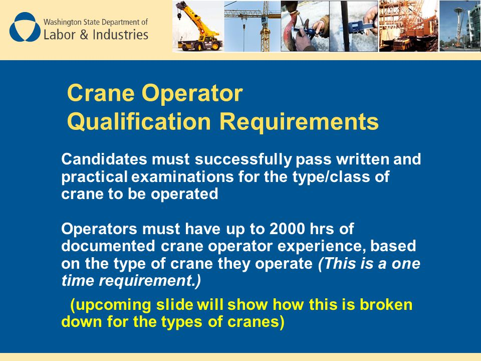 Crane Operator Qualification Requirements Candidates must successfully pass written and practical examinations for the type/class of crane to be opera
