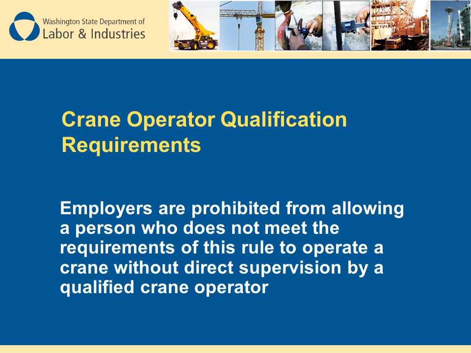 Crane Operator Qualification Requirements Employers are prohibited from allowing a person who does not meet the requirements of this rule to operate a