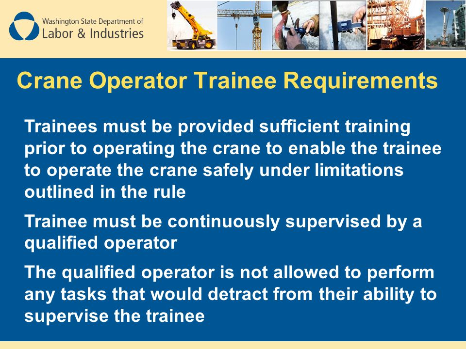 Crane Operator Trainee Requirements Trainees must be provided sufficient training prior to operating the crane to enable the trainee to operate the cr