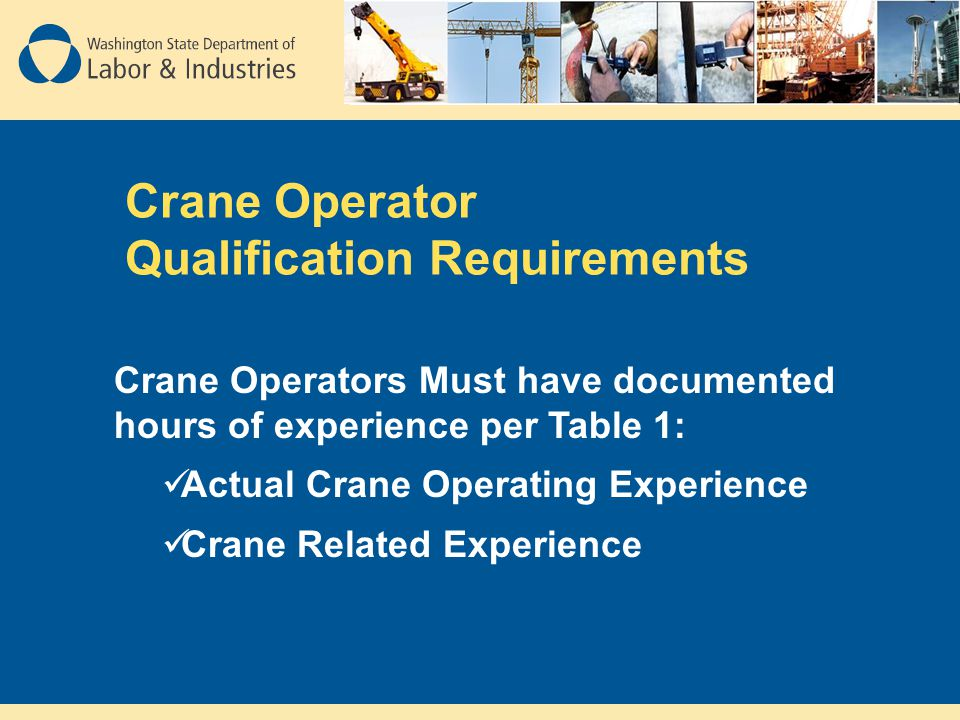 Crane Operator Qualification Requirements Crane Operators Must have documented hours of experience per Table 1: Actual Crane Operating Experience Cran