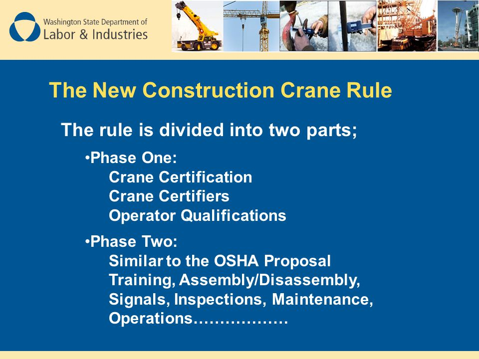 The New Construction Crane Rule The rule is divided into two parts; Phase One: Crane Certification Crane Certifiers Operator Qualifications Phase Two: