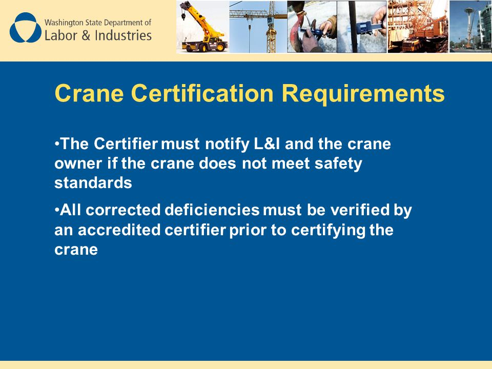 Crane Certification Requirements The Certifier must notify L&I and the crane owner if the crane does not meet safety standards All corrected deficienc