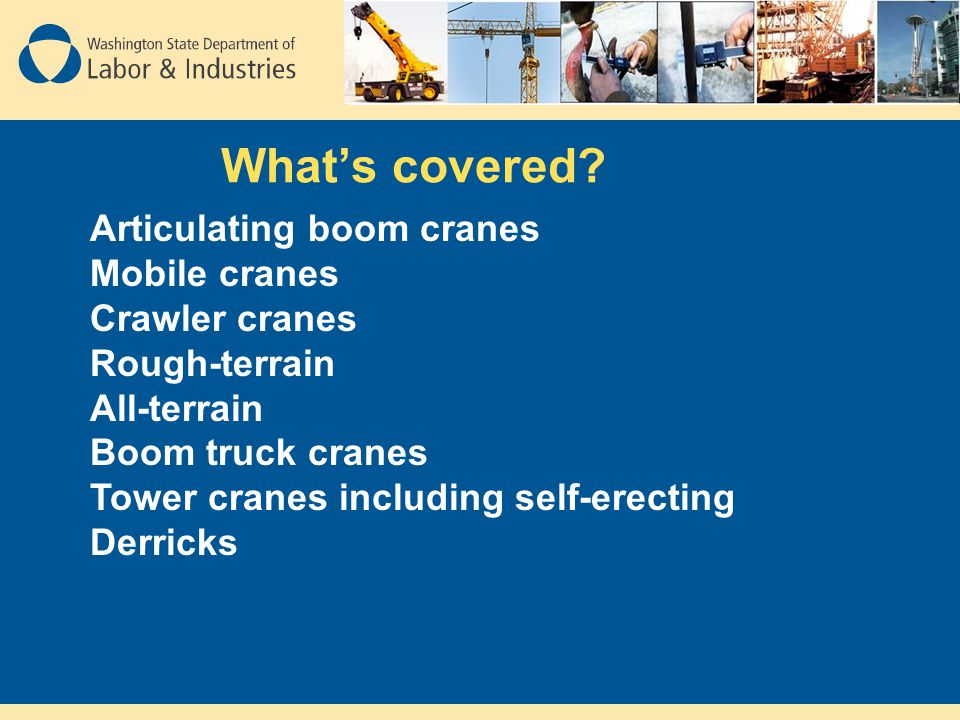 Crane Certifier Requirements Written examinations: Applicants must pass a general examination and specialty examinations for the type of crane they are applying for (WAC 296-155-53102) Note: Mobile and Tower Crane exams are available now Articulating and Overhead should be available by 2010 DOSH Crane Section compliance officers will also have to pass these same exams.