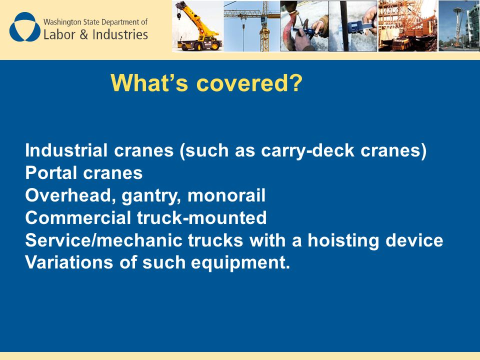 What's covered? Industrial cranes (such as carry-deck cranes) Portal cranes Overhead, gantry, monorail Commercial truck-mounted Service/mechanic truck