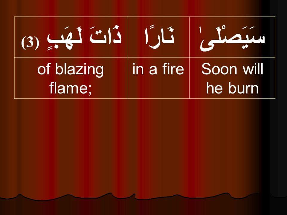 سَيَصْلَىٰنَارًاذَاتَ لَهَبٍ ( 3) Soon will he burn in a fireof blazing flame;