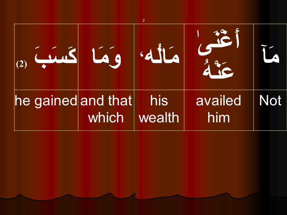 مَآ أَغْنَىٰ عَنْهُ مَالُه ، وَمَاكَسَبَ ( 2) Notavailed him his wealth and that which he gained 2