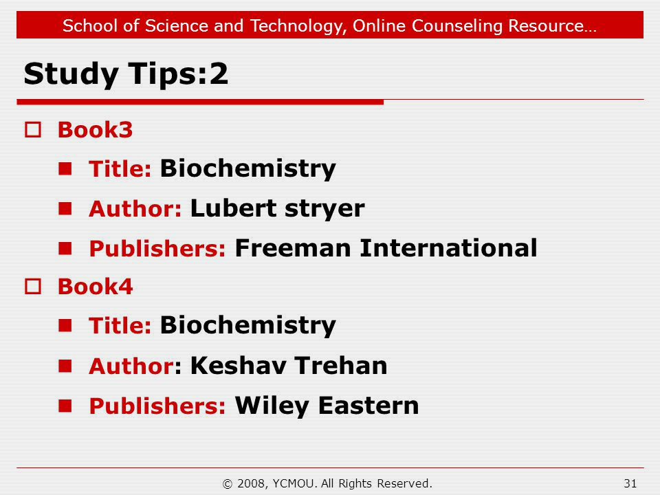 School of Science and Technology, Online Counseling Resource… Study Tips:2  Book3 Title: Biochemistry Author: Lubert stryer Publishers: Freeman International  Book4 Title: Biochemistry Author: Keshav Trehan Publishers: Wiley Eastern 31© 2008, YCMOU.