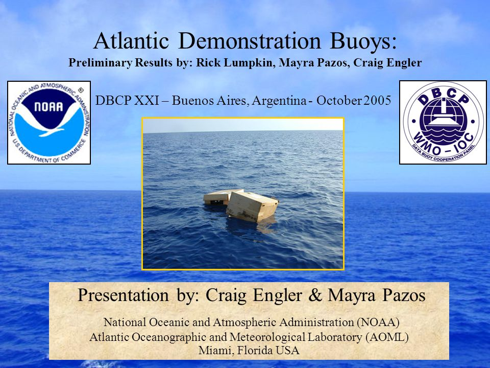 Atlantic Demonstration Buoys: Preliminary Results by: Rick Lumpkin, Mayra Pazos, Craig Engler Presentation by: Craig Engler & Mayra Pazos National Oceanic and Atmospheric Administration (NOAA) Atlantic Oceanographic and Meteorological Laboratory (AOML) Miami, Florida USA DBCP XXI – Buenos Aires, Argentina - October 2005