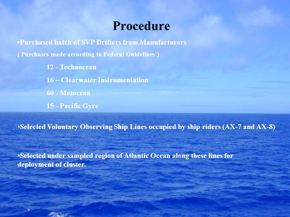 Procedure Purchased batch of SVP Drifters from Manufacturers ( Purchases made according to Federal Guidelines ) 12 - Technocean 16 – Clearwater Instrumentation 60 - Metocean 15 - Pacific Gyre Selected Voluntary Observing Ship Lines occupied by ship riders (AX-7 and AX-8) Selected under sampled region of Atlantic Ocean along these lines for deployment of cluster.