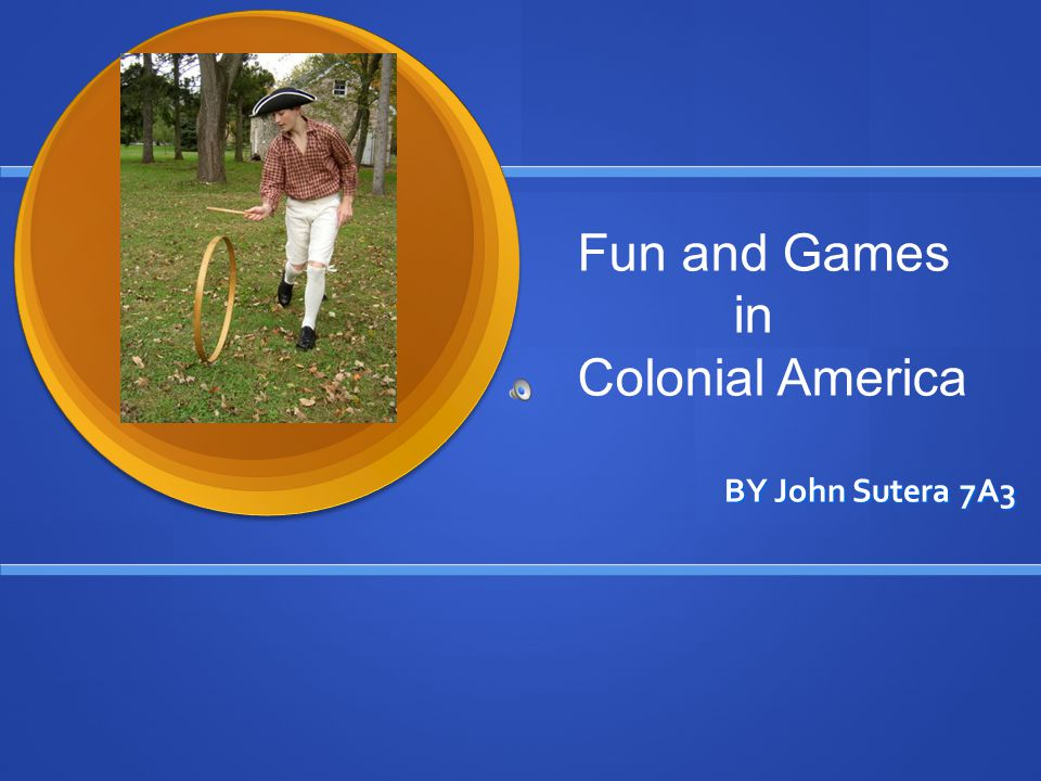 BY John Sutera 7A3 Fun and Games in Colonial America