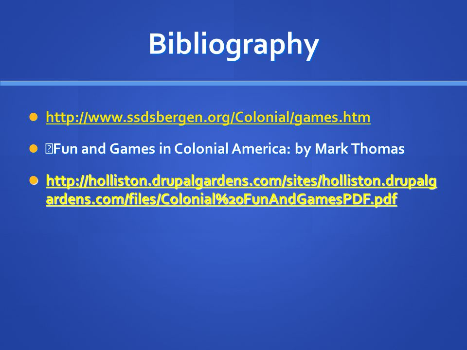 Bibliography http://www.ssdsbergen.org/Colonial/games.htm http://www.ssdsbergen.org/Colonial/games.htm http://www.ssdsbergen.org/Colonial/games.htm Fun and Games in Colonial America: by Mark Thomas Fun and Games in Colonial America: by Mark Thomas http://holliston.drupalgardens.com/sites/holliston.drupalg ardens.com/files/Colonial%20FunAndGamesPDF.pdf http://holliston.drupalgardens.com/sites/holliston.drupalg ardens.com/files/Colonial%20FunAndGamesPDF.pdf