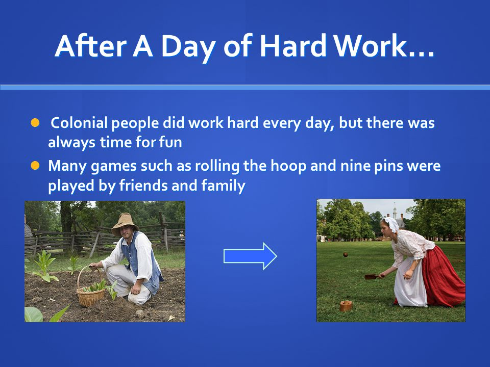 After A Day of Hard Work… Colonial people did work hard every day, but there was always time for fun Colonial people did work hard every day, but there was always time for fun Many games such as rolling the hoop and nine pins were played by friends and family Many games such as rolling the hoop and nine pins were played by friends and family