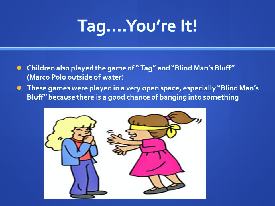 "Tag….You're It! Children also played the game of "" Tag"" and ""Blind Man's Bluff"" (Marco Polo outside of water) Children also played the game of "" Tag"""